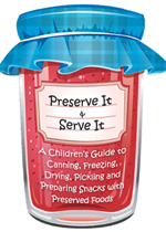 preserve it - a childrens guide to canning, freezing, drying, pickling, and preparing snacks with preserved foods
